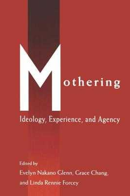 Mothering: Ideology, Experience, and Agency - Glenn, Evelyn Nakano (Editor), and Chang, Grace (Editor), and Forcey, Linda Rennie (Editor)