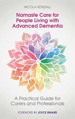 Namaste Care for People Living with Advanced Dementia: A Practical Guide for Carers and Professionals - Kendall, Nicola, and Tolman, Sharron (Contributions by), and Howarth, Lisa (Contributions by)