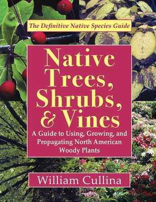 Native Trees, Shrubs, and Vines: A Guide to Using, Growing, and Propagating North American Woody Plants - Cullina, William