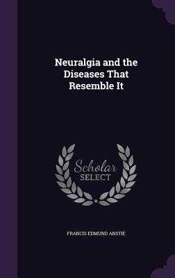 Neuralgia and the Diseases That Resemble It - Anstie, Francis Edmund