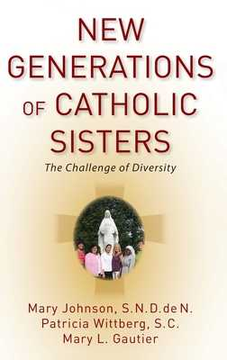 New Generations of Catholic Sisters: The Challenge of Diversity - Johnson, Mary, and Wittberg, Patricia, and Gautier, Mary L
