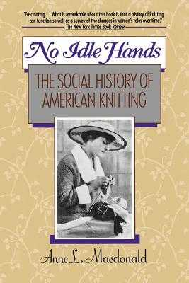 No Idle Hands: The Social History of American Knitting - MacDonald, Anne L.