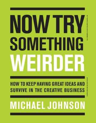 Now Try Something Weirder: How to Keep Having Great Ideas and Survive in the Creative Business - Johnson, Michael