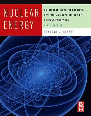 Nuclear Energy: An Introduction to the Concepts, Systems, and Applications of Nuclear Processes - Murray, Raymond