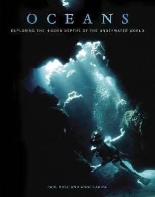 Oceans: Exploring the Hidden Depths of the Underwater World - Rose, Paul, and Laking, Anne, and Cousteau, Philippe (Foreword by)