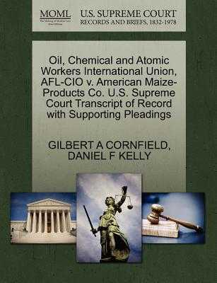 Oil, Chemical and Atomic Workers International Union, AFL-CIO V. American Maize-Products Co. U.S. Supreme Court Transcript of Record with Supporting Pleadings - Cornfield, Gilbert A, and Kelly, Daniel F
