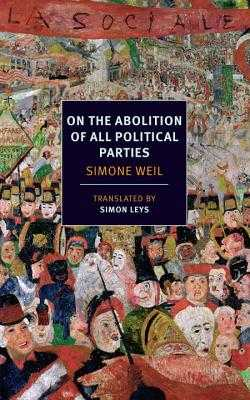 On the Abolition of All Political Parties - Weil, Simone, and Leys, Simon (Introduction by), and Milosz, Czeslaw (Contributions by)