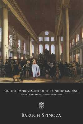 On the Improvement of the Understanding: Treatise on the Emendation of the Intellect - Elwes, Robert Harvey Munro (Translated by), and Spinoza, Benedictus de