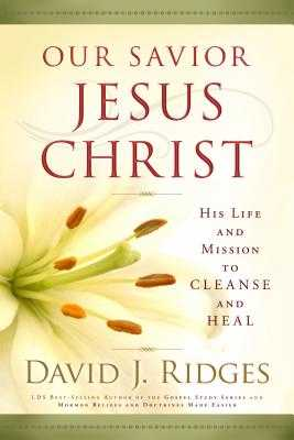 Our Savior Jesus Christ: His Life and Mission to Cleanse and Heal - Ridges, David J