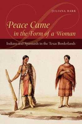 Peace Came in the Form of a Woman: Indians and Spaniards in the Texas Borderlands - Barr, Juliana