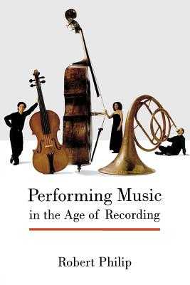 Performing Music in the Age of Recording - Philip, Robert