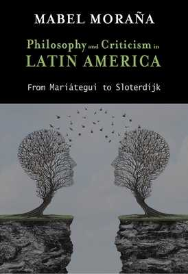 Philosophy and Criticism in Latin America: From Mariátegui to Sloterdijk - Moraña, Mabel