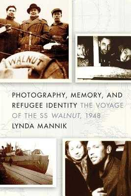 Photography, Memory, and Refugee Identity: The Voyage of the SS Walnut, 1948 - Mannik, Lynda
