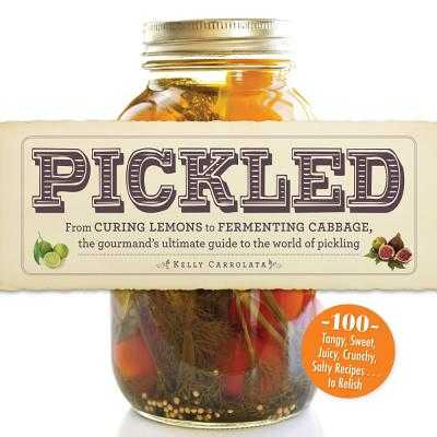 Pickled: From curing lemons to fermenting cabbage, the gourmand's ultimate guide to the world of pickling - Carrolata, Kelly
