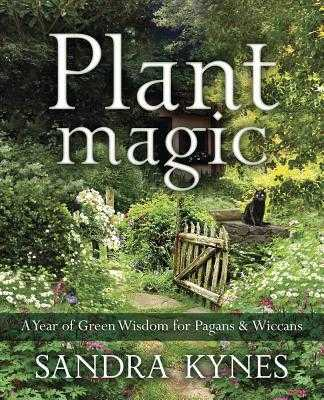 Plant Magic: A Year of Green Wisdom for Pagans & Wiccans - Kynes, Sandra