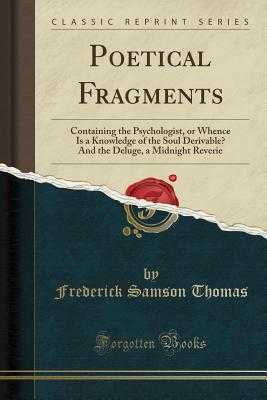 Poetical Fragments: Containing the Psychologist, or Whence Is a Knowledge of the Soul Derivable? and the Deluge, a Midnight Reverie (Classic Reprint) - Thomas, Frederick Samson