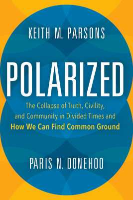 Polarized: The Collapse of Truth, Civility, and Community in Divided Times and How We Can Find Common Ground - Parsons, Keith M