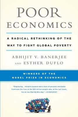 Poor Economics: A Radical Rethinking of the Way to Fight Global Poverty - Banerjee, Abhijit, and Duflo, Esther