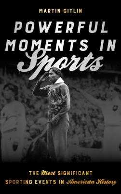 Powerful Moments in Sports: The Most Significant Sporting Events in American History - Gitlin, Martin