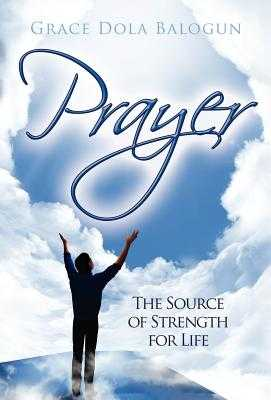 Prayer the Source of Strength for Life - Balogun, Grace Dola