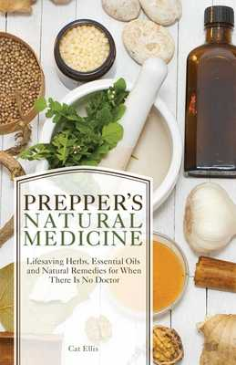 Prepper's Natural Medicine: Life-Saving Herbs, Essential Oils and Natural Remedies for When There Is No Doctor - Ellis, Cat