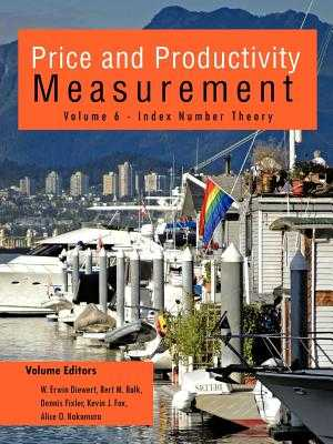 Price and Productivity Measurement: Volume 6 - Index Number Theory - W Erwin Diewert, Bert M Balk (Editor), and Dennis Fixler, Kevin J Fox (Editor), and Alice O Nakamura (Editor)