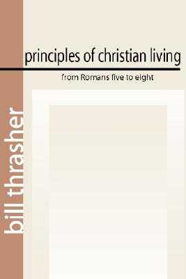 Principles of Christian Living from Romans Five to Eight - Thrasher, Bill