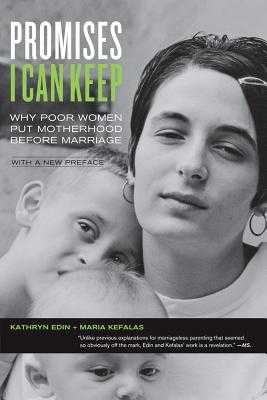 Promises I Can Keep: Why Poor Women Put Motherhood Before Marriage - Edin, Kathryn, and Kefalas, Maria, and Furstenberg, Frank (Foreword by)