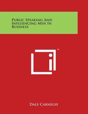 Public Speaking and Influencing Men in Business - Carnegie, Dale