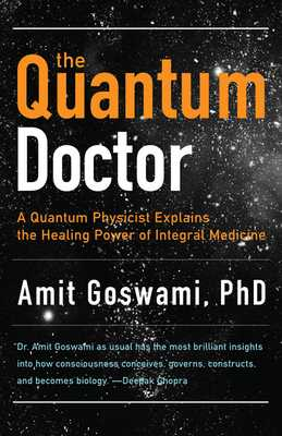 Quantum Doctor: A Quantum Physicist Explains the Healing Power of Integral Medicine - Goswami, Amit, PhD, and Chopra, Deepak, Dr., MD (Foreword by)