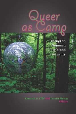 Queer as Camp: Essays on Summer, Style, and Sexuality - Kidd, Kenneth B (Contributions by), and Mason, Derritt (Contributions by), and Eveleth, Kyle (Contributions by)