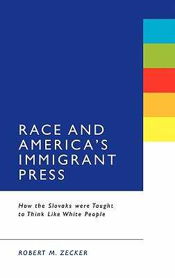 Race and America's Immigrant Press: How the Slovaks Were Taught to Think Like White People - Zecker, Robert M