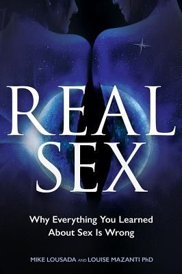 Real Sex: Why Everything You Learned about Sex Is Wrong