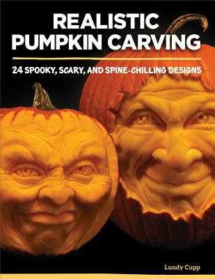 Realistic Pumpkin Carving: 24 Spooky, Scary, and Spine-Chilling Designs - Cupp, Lundy