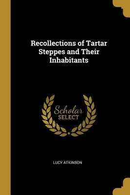 Recollections of Tartar Steppes and Their Inhabitants - Atkinson, Lucy
