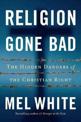 Religion Gone Bad: The Hidden Dangers of the Christian Right - White, Mel