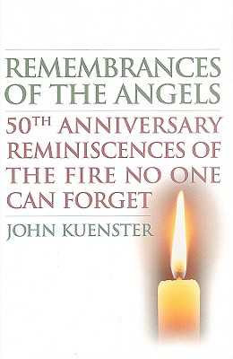 Remembrances of the Angels: 50th Anniversary Reminiscences of the Fire No One Can Forget - Kuenster, John