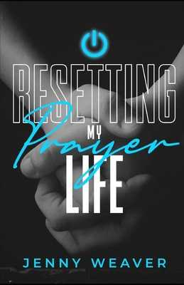 Resetting My Prayer Life - Weaver, Jenny