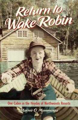 Return to Wake Robin: One Cabin in the Heyday of Northwoods Resorts - Mamminga, Marnie O