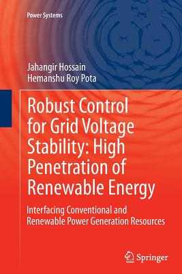 Robust Control for Grid Voltage Stability: High Penetration of Renewable Energy: Interfacing Conventional and Renewable Power Generation Resources - Hossain, Jahangir, and Pota, Hemanshu Roy
