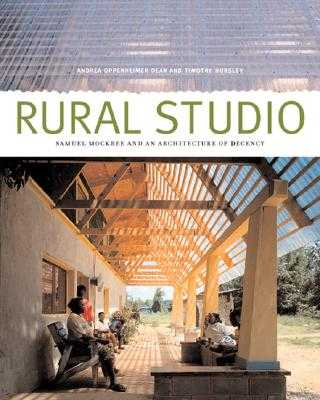 Rural Studio: Samuel Mockbee and an Architecture of Decency - Dean, Andrea Oppenheimer, and Hursley, Timothy (Photographer), and Chua, Lawrence (Contributions by)