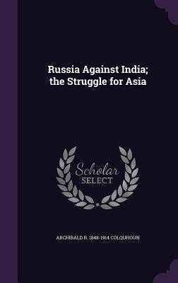 Russia Against India; The Struggle for Asia - Colquhoun, Archibald R 1848-1914