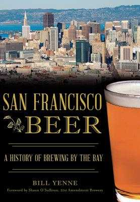 San Francisco Beer: A History of Brewing by the Bay - Yenne, Bill, and O'Sullivan, Shaun (Foreword by)