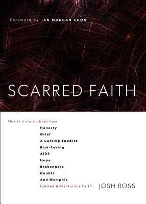 Scarred Faith: This Is a Story about How Honesty, Grief, a Cursing Toddler, Risk-Taking, Aids, Hope, Brokenness, Doubts, and Memphis - Ross, Josh, and Cron, Ian Morgan (Foreword by)