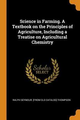Science in Farming. a Textbook on the Principles of Agriculture, Including a Treatise on Agricultural Chemistry - Thompson, Ralph Seymour