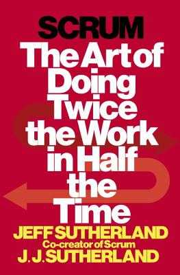 Scrum: The Art of Doing Twice the Work in Half the Time - Sutherland, Jeff