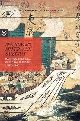 Sea Rovers, Silver, and Samurai: Maritime East Asia in Global History, 1550-1700 - Andrade, Tonio (Editor), and Hang, Xing (Editor)