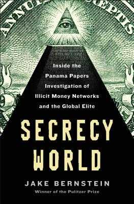 Secrecy World: Inside the Panama Papers Investigation of Illicit Money Networks and the Global Elite - Bernstein, Jake