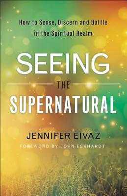 Seeing the Supernatural: How to Sense, Discern and Battle in the Spiritual Realm - Eivaz, Jennifer, and Eckhardt, John (Foreword by)