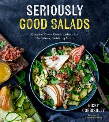Seriously Good Salads: Creative Flavor Combinations for Nutritious, Satisfying Meals - Corbishley, Nicky